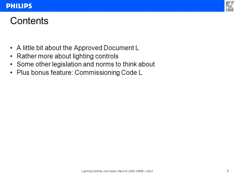 Lighting Controls, John Aston, March 8, 2006, CIBSE – ADL2 2 Contents A little bit about the Approved Document L Rather more about lighting controls Some other legislation and norms to think about Plus bonus feature: Commissioning Code L