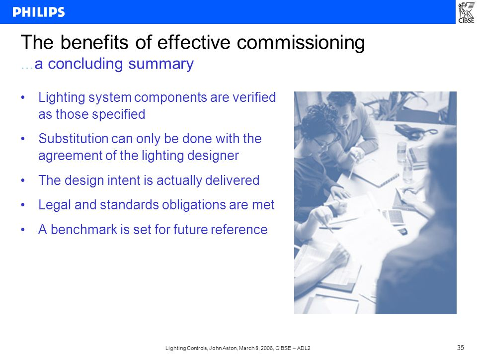 Lighting Controls, John Aston, March 8, 2006, CIBSE – ADL2 35 The benefits of effective commissioning … a concluding summary Lighting system components are verified as those specified Substitution can only be done with the agreement of the lighting designer The design intent is actually delivered Legal and standards obligations are met A benchmark is set for future reference