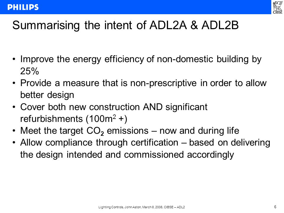 Lighting Controls, John Aston, March 8, 2006, CIBSE – ADL2 6 Summarising the intent of ADL2A & ADL2B Improve the energy efficiency of non-domestic building by 25% Provide a measure that is non-prescriptive in order to allow better design Cover both new construction AND significant refurbishments (100m 2 +) Meet the target CO 2 emissions – now and during life Allow compliance through certification – based on delivering the design intended and commissioned accordingly