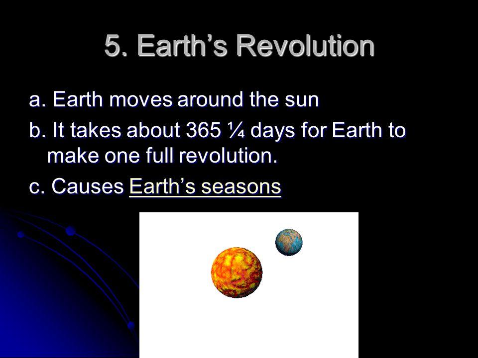 5.Earth's Revolution a. Earth moves around the sun b.