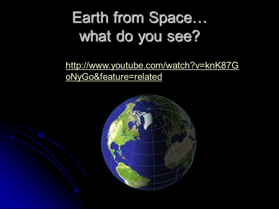 Earth from Space… what do you see? http://www.youtube.com/watch?v=knK87G oNyGo&feature=related