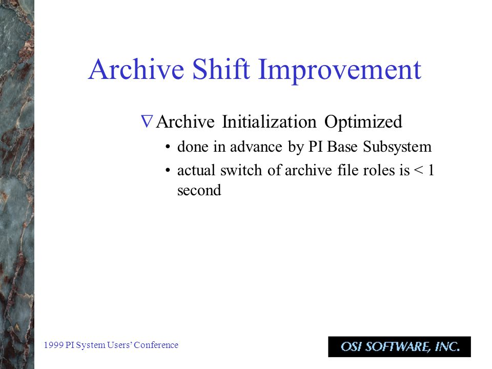 1999 PI System Users' Conference Archive Shift Improvement  Archive Initialization Optimized done in advance by PI Base Subsystem actual switch of archive file roles is < 1 second