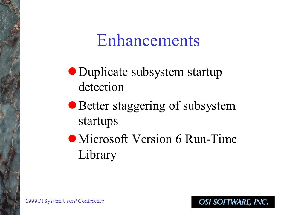 1999 PI System Users' Conference Enhancements Duplicate subsystem startup detection Better staggering of subsystem startups Microsoft Version 6 Run-Time Library