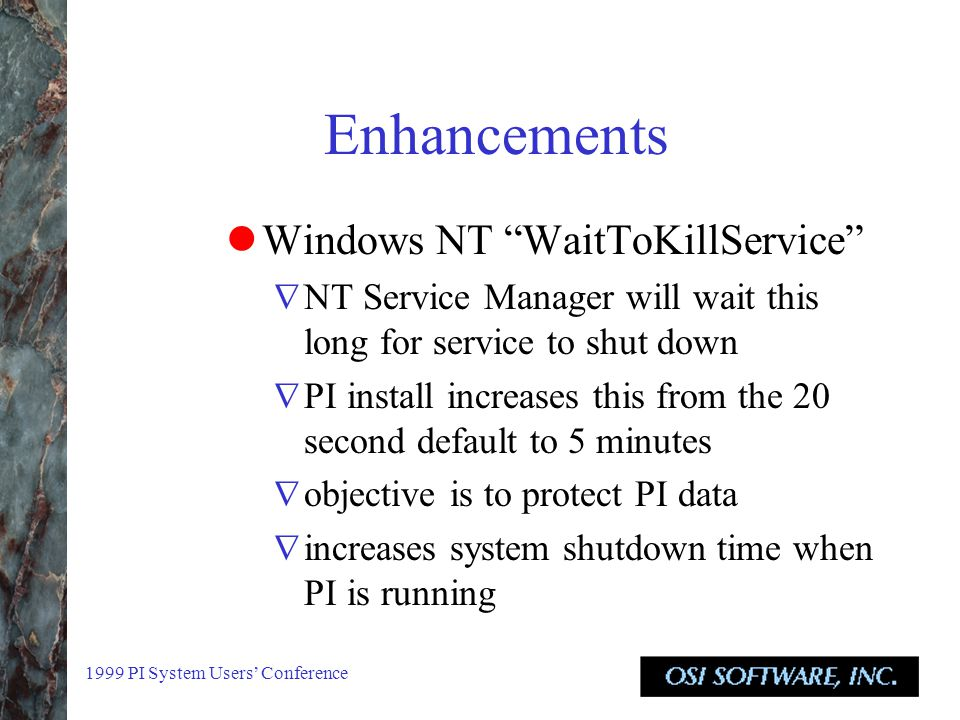 1999 PI System Users' Conference Enhancements Windows NT WaitToKillService  NT Service Manager will wait this long for service to shut down  PI install increases this from the 20 second default to 5 minutes  objective is to protect PI data  increases system shutdown time when PI is running