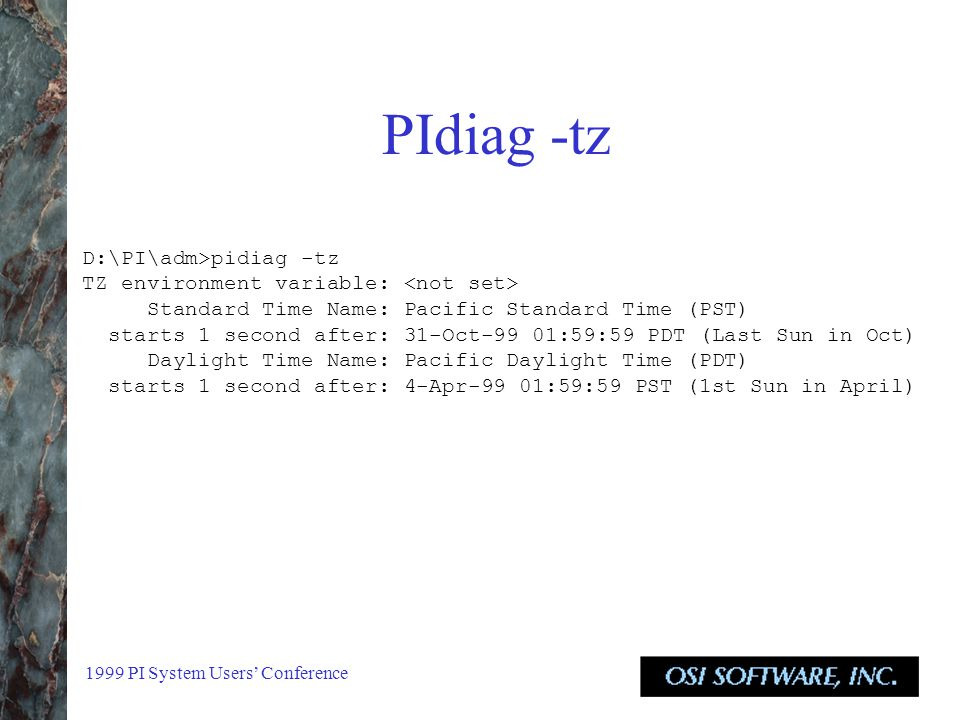 1999 PI System Users' Conference PIdiag -tz D:\PI\adm>pidiag -tz TZ environment variable: Standard Time Name: Pacific Standard Time (PST) starts 1 second after: 31-Oct-99 01:59:59 PDT (Last Sun in Oct) Daylight Time Name: Pacific Daylight Time (PDT) starts 1 second after: 4-Apr-99 01:59:59 PST (1st Sun in April)