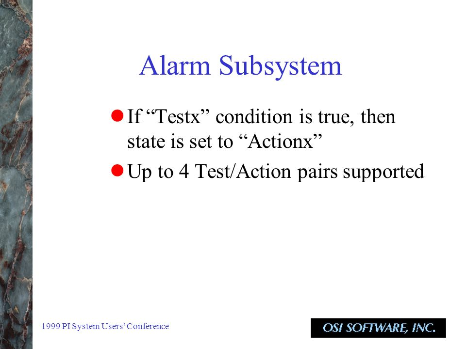 1999 PI System Users' Conference Alarm Subsystem If Testx condition is true, then state is set to Actionx Up to 4 Test/Action pairs supported