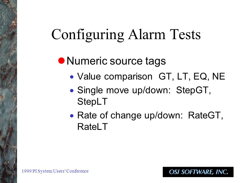 1999 PI System Users' Conference Configuring Alarm Tests Numeric source tags  Value comparison GT, LT, EQ, NE  Single move up/down: StepGT, StepLT  Rate of change up/down: RateGT, RateLT