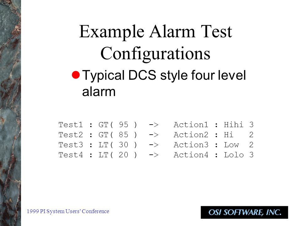 1999 PI System Users' Conference Example Alarm Test Configurations Typical DCS style four level alarm Test1 : GT( 95 ) -> Action1 : Hihi 3 Test2 : GT( 85 ) -> Action2 : Hi 2 Test3 : LT( 30 ) -> Action3 : Low 2 Test4 : LT( 20 ) -> Action4 : Lolo 3