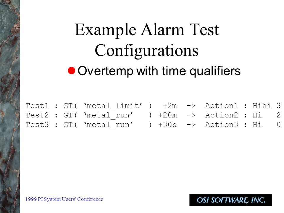 1999 PI System Users' Conference Example Alarm Test Configurations Overtemp with time qualifiers Test1 : GT( 'metal_limit' ) +2m -> Action1 : Hihi 3 Test2 : GT( 'metal_run' ) +20m -> Action2 : Hi 2 Test3 : GT( 'metal_run' ) +30s -> Action3 : Hi 0