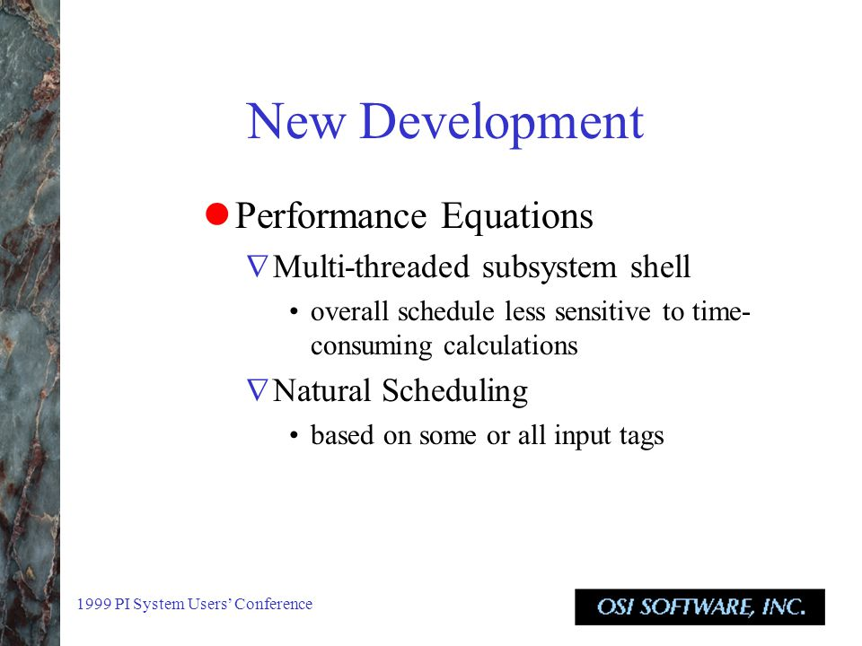 1999 PI System Users' Conference New Development Performance Equations  Multi-threaded subsystem shell overall schedule less sensitive to time- consuming calculations  Natural Scheduling based on some or all input tags