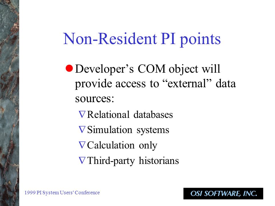1999 PI System Users' Conference Non-Resident PI points Developer's COM object will provide access to external data sources:  Relational databases  Simulation systems  Calculation only  Third-party historians