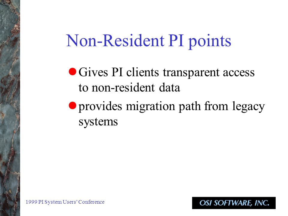 1999 PI System Users' Conference Non-Resident PI points Gives PI clients transparent access to non-resident data provides migration path from legacy systems