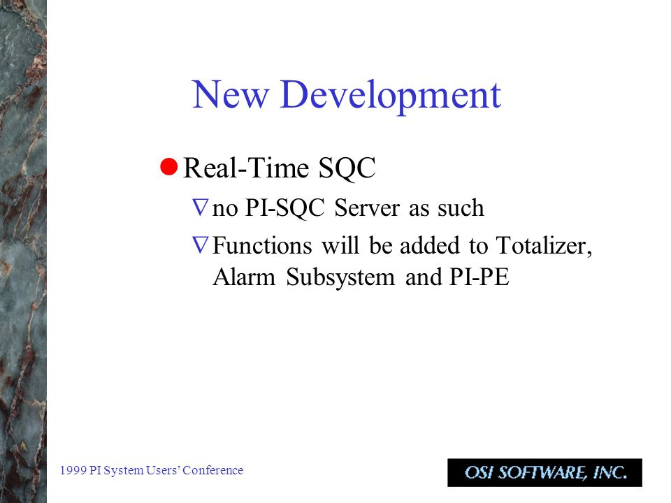 1999 PI System Users' Conference New Development Real-Time SQC  no PI-SQC Server as such  Functions will be added to Totalizer, Alarm Subsystem and PI-PE