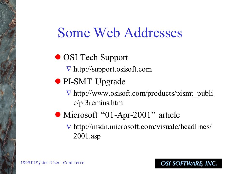 1999 PI System Users' Conference Some Web Addresses OSI Tech Support  http://support.osisoft.com PI-SMT Upgrade  http://www.osisoft.com/products/pismt_publi c/pi3remins.htm Microsoft 01-Apr-2001 article  http://msdn.microsoft.com/visualc/headlines/ 2001.asp