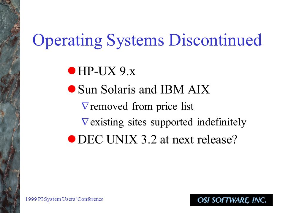 1999 PI System Users' Conference Operating Systems Discontinued HP-UX 9.x Sun Solaris and IBM AIX  removed from price list  existing sites supported indefinitely DEC UNIX 3.2 at next release