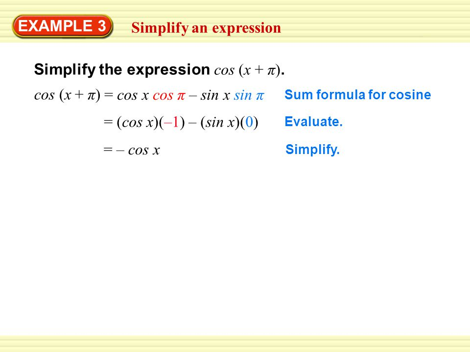 EXAMPLE 3 Simplify an expression Simplify the expression cos (x + π). Sum formula for cosine cos (x + π) = cos x cos π – sin x sin π Evaluate. = (cos