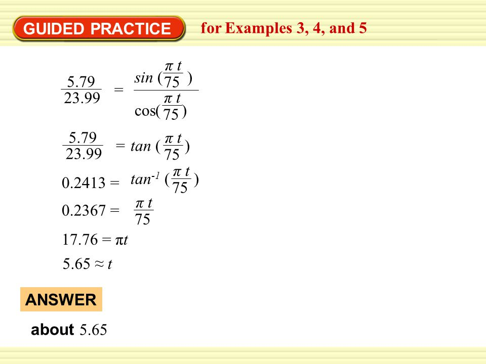 GUIDED PRACTICE for Examples 3, 4, and 5 about 5.65 ANSWER = π t 75 cos( ) sin ( ) π t 75 5.79 23.99 = 5.79 23.99 π t 75 tan ( ) 0.2413 = tan -1 ( ) π