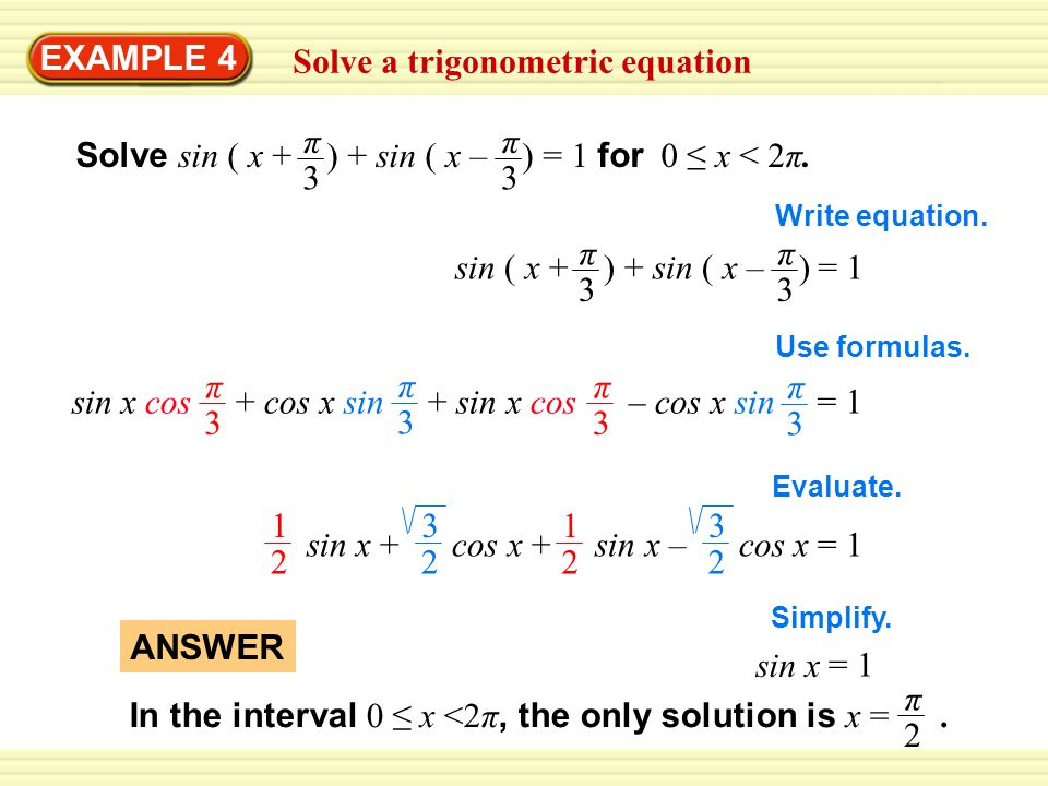EXAMPLE 4 Solve a trigonometric equation Solve sin ( x + ) + sin ( x – ) = 1 for 0 ≤ x < 2π.