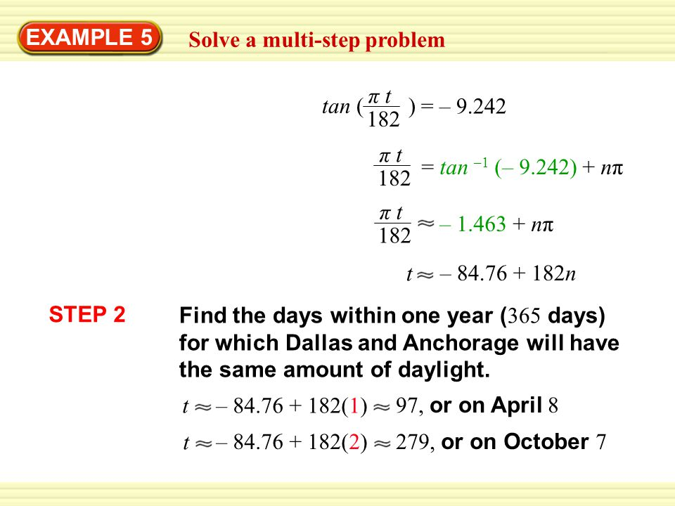 EXAMPLE 5 Solve a multi-step problem π t 182 tan ( ) = – 9.242 π t 182 = tan –1 (– 9.242) + nπ π t 182 – 1.463 + nπ t – 84.76 + 182n STEP 2 Find the d
