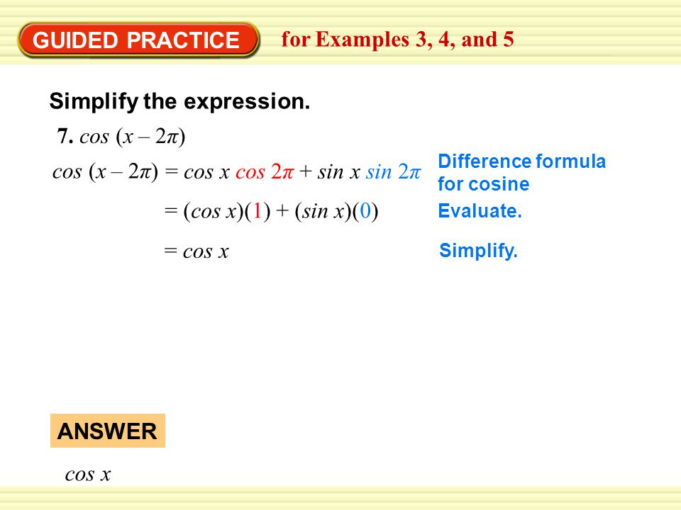 GUIDED PRACTICE for Examples 3, 4, and 5 Simplify the expression. 7. cos (x – 2π) cos x ANSWER Difference formula for cosine cos (x – 2π) = cos x cos