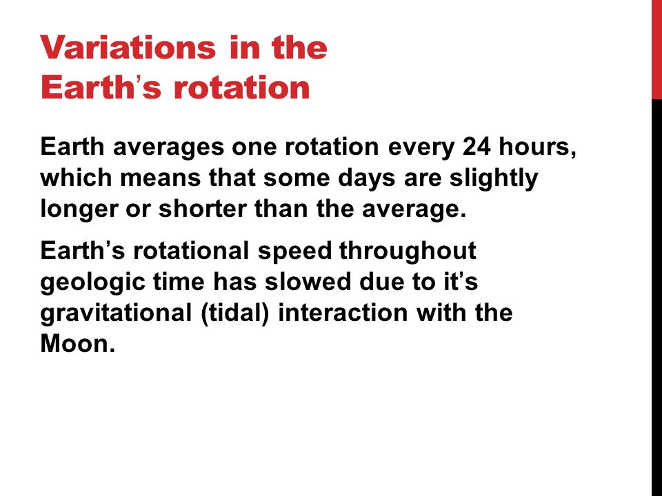 Variations in the Earth ' s rotation Earth averages one rotation every 24 hours, which means that some days are slightly longer or shorter than the av
