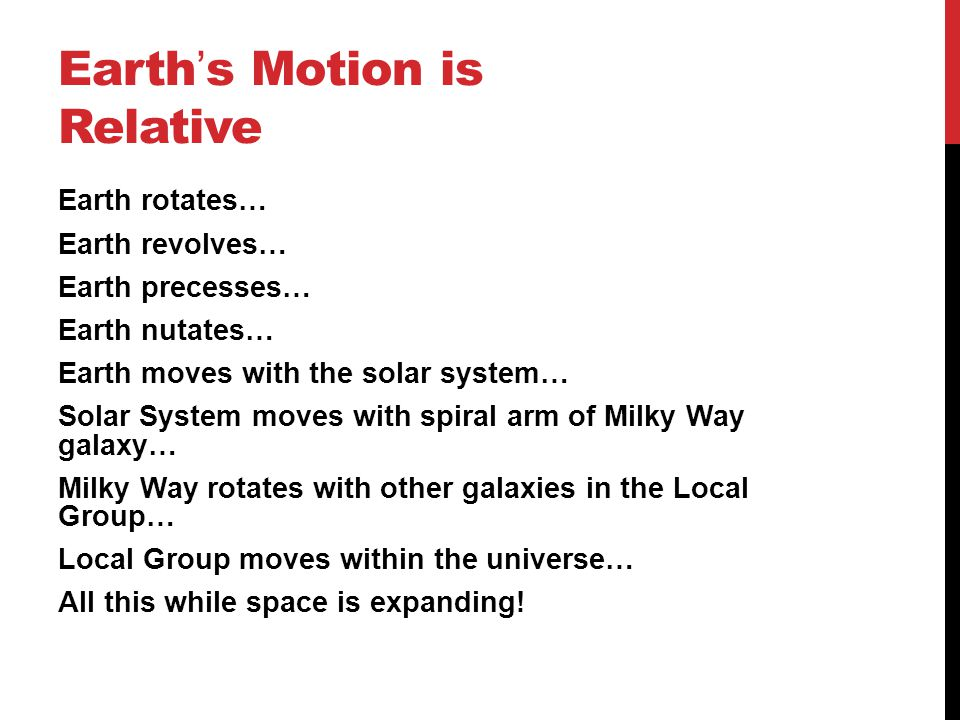 Earth ' s Motion is Relative Earth rotates… Earth revolves… Earth precesses… Earth nutates… Earth moves with the solar system… Solar System moves with