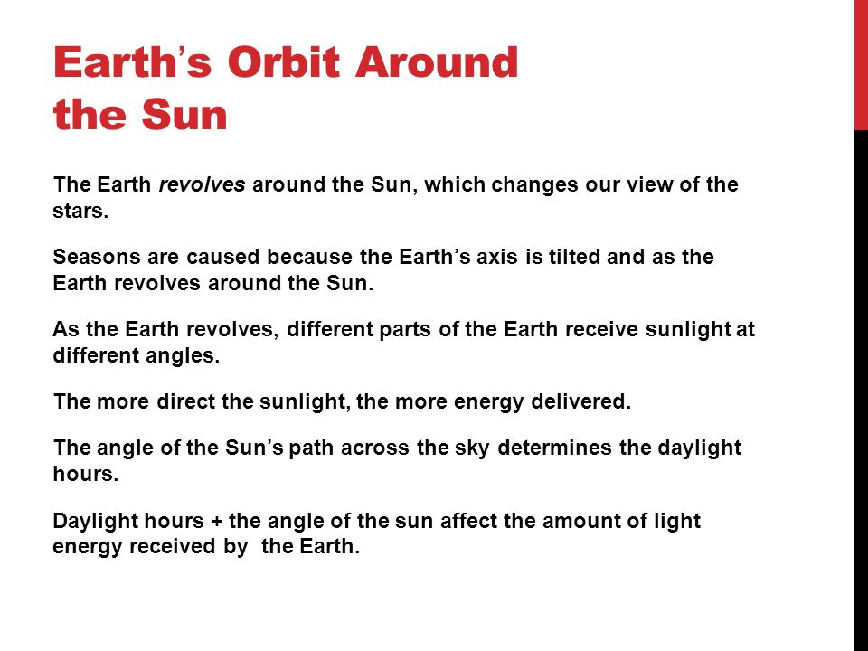 Earth ' s Orbit Around the Sun The Earth revolves around the Sun, which changes our view of the stars. Seasons are caused because the Earth's axis is
