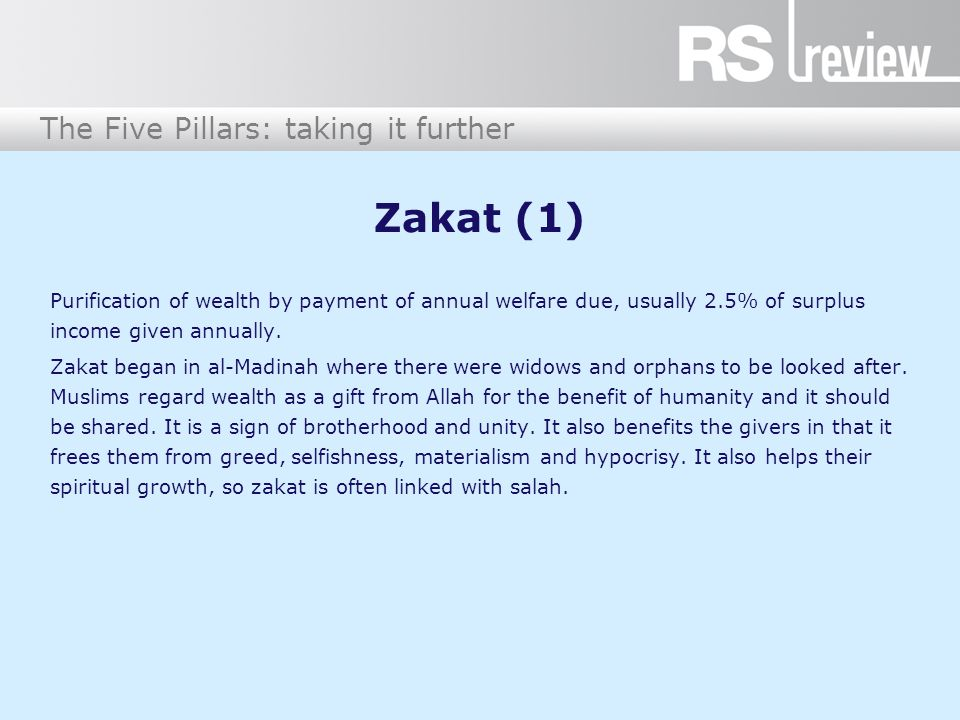 The Five Pillars: taking it further Zakat (1) Purification of wealth by payment of annual welfare due, usually 2.5% of surplus income given annually.