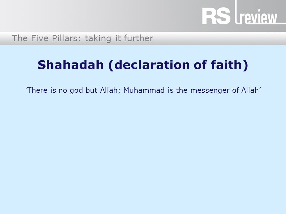 The Five Pillars: taking it further Shahadah (declaration of faith) 'There is no god but Allah; Muhammad is the messenger of Allah'