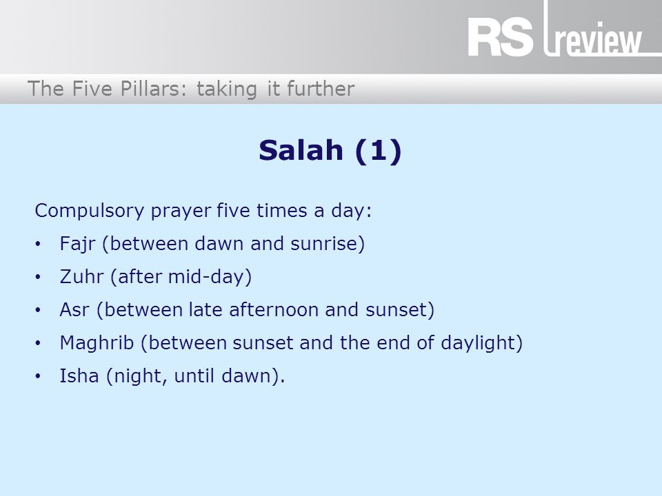 The Five Pillars: taking it further Salah (1) Compulsory prayer five times a day: Fajr (between dawn and sunrise) Zuhr (after mid-day) Asr (between late afternoon and sunset) Maghrib (between sunset and the end of daylight) Isha (night, until dawn).