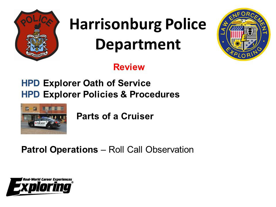 Harrisonburg Police Department HPD Explorer Oath of Service HPD Explorer Policies & Procedures Parts of a Cruiser Patrol Operations – Roll Call Observation Review