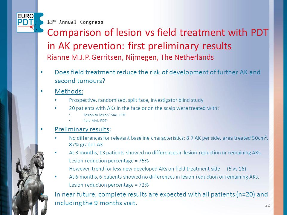 Comparison of lesion vs field treatment with PDT in AK prevention: first preliminary results Rianne M.J.P. Gerritsen, Nijmegen, The Netherlands Does f