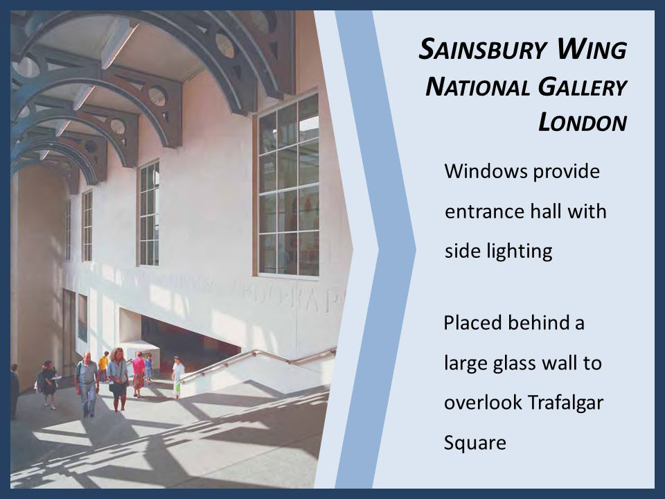 Windows provide entrance hall with side lighting Placed behind a large glass wall to overlook Trafalgar Square S AINSBURY W ING N ATIONAL G ALLERY L ONDON