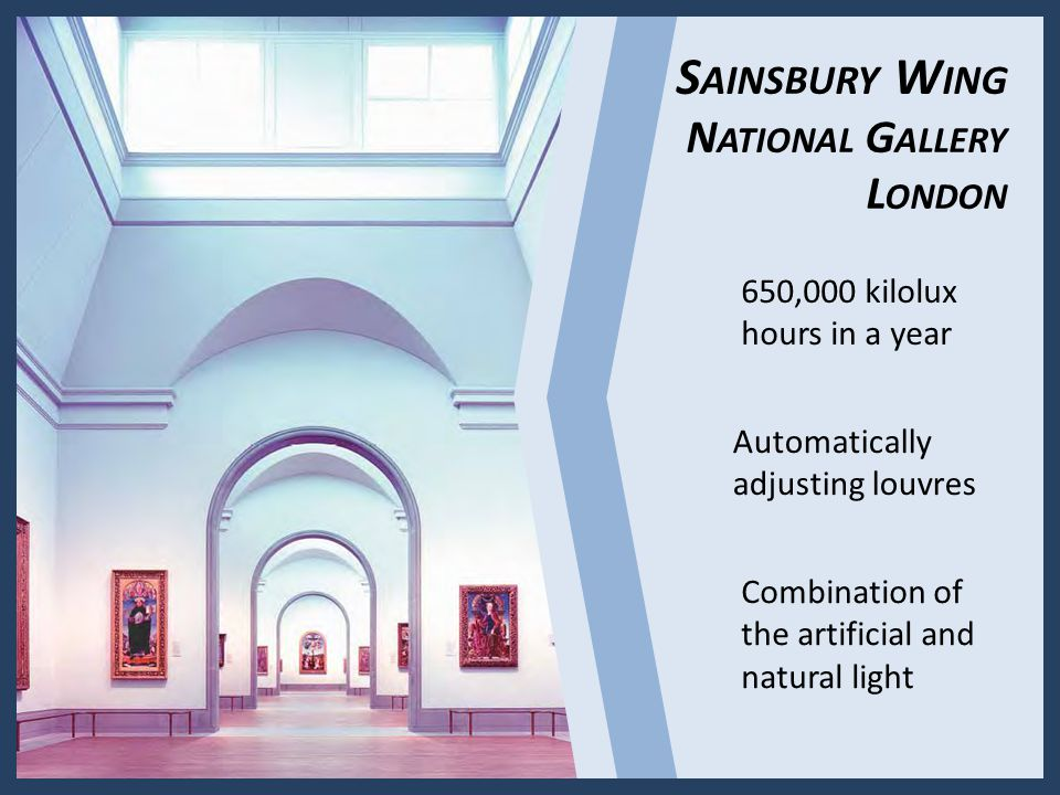 S AINSBURY W ING N ATIONAL G ALLERY L ONDON Automatically adjusting louvres Combination of the artificial and natural light 650,000 kilolux hours in a