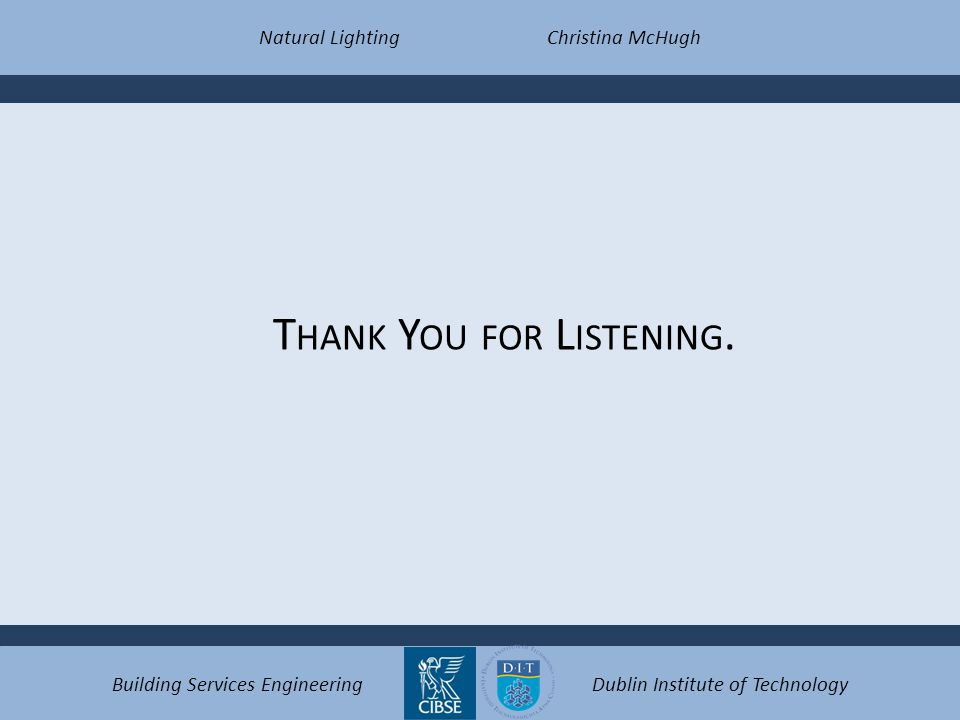 T HANK Y OU FOR L ISTENING. Natural LightingChristina McHugh Building Services EngineeringDublin Institute of Technology