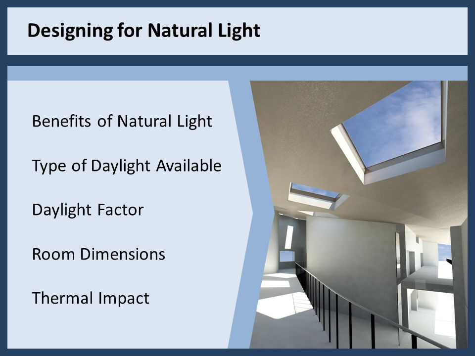 Designing for Natural Light Benefits of Natural Light Type of Daylight Available Daylight Factor Room Dimensions Thermal Impact