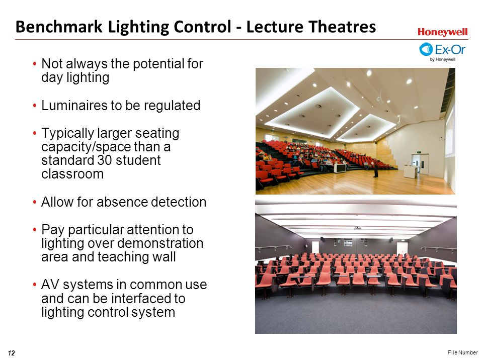 12 File Number Benchmark Lighting Control - Lecture Theatres Not always the potential for day lighting Luminaires to be regulated Typically larger seating capacity/space than a standard 30 student classroom Allow for absence detection Pay particular attention to lighting over demonstration area and teaching wall AV systems in common use and can be interfaced to lighting control system