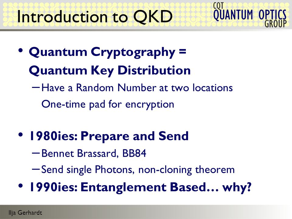 Ilja Gerhardt QUANTUM OPTICS CQT GROUP Introduction to QKD Quantum Cryptography = Quantum Key Distribution – Have a Random Number at two locations One-time pad for encryption 1980ies: Prepare and Send – Bennet Brassard, BB84 – Send single Photons, non-cloning theorem 1990ies: Entanglement Based… why