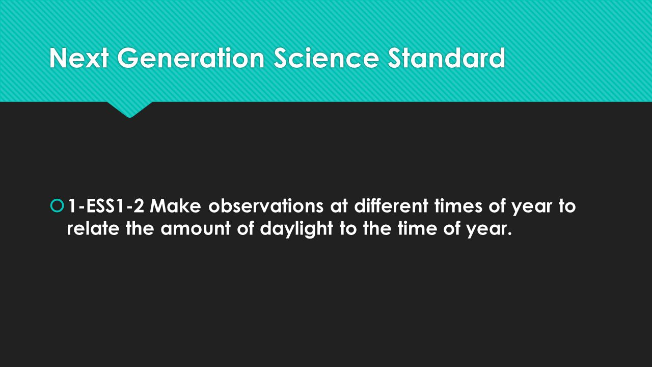 Next Generation Science Standard  1-ESS1-2 Make observations at different times of year to relate the amount of daylight to the time of year.