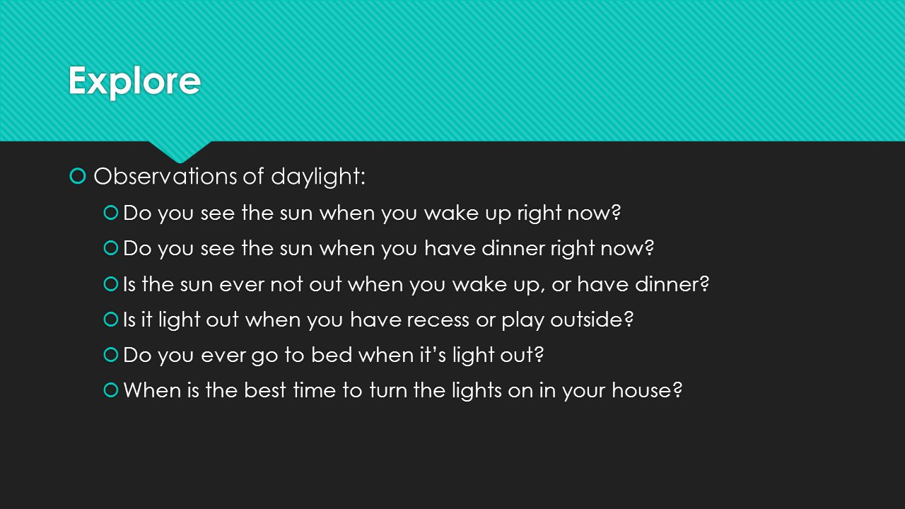 Explore  Observations of daylight:  Do you see the sun when you wake up right now.