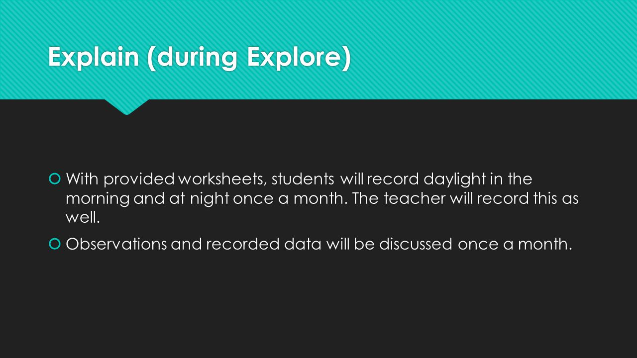 Explain (during Explore)  With provided worksheets, students will record daylight in the morning and at night once a month. The teacher will record t