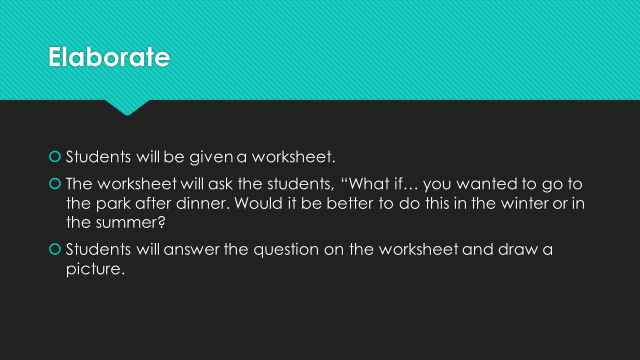 "Elaborate  Students will be given a worksheet.  The worksheet will ask the students, ""What if… you wanted to go to the park after dinner. Would it b"