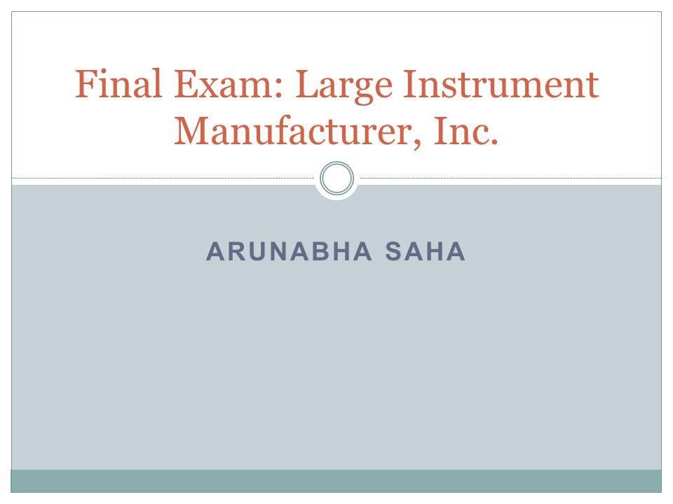 ARUNABHA SAHA Final Exam: Large Instrument Manufacturer, Inc.