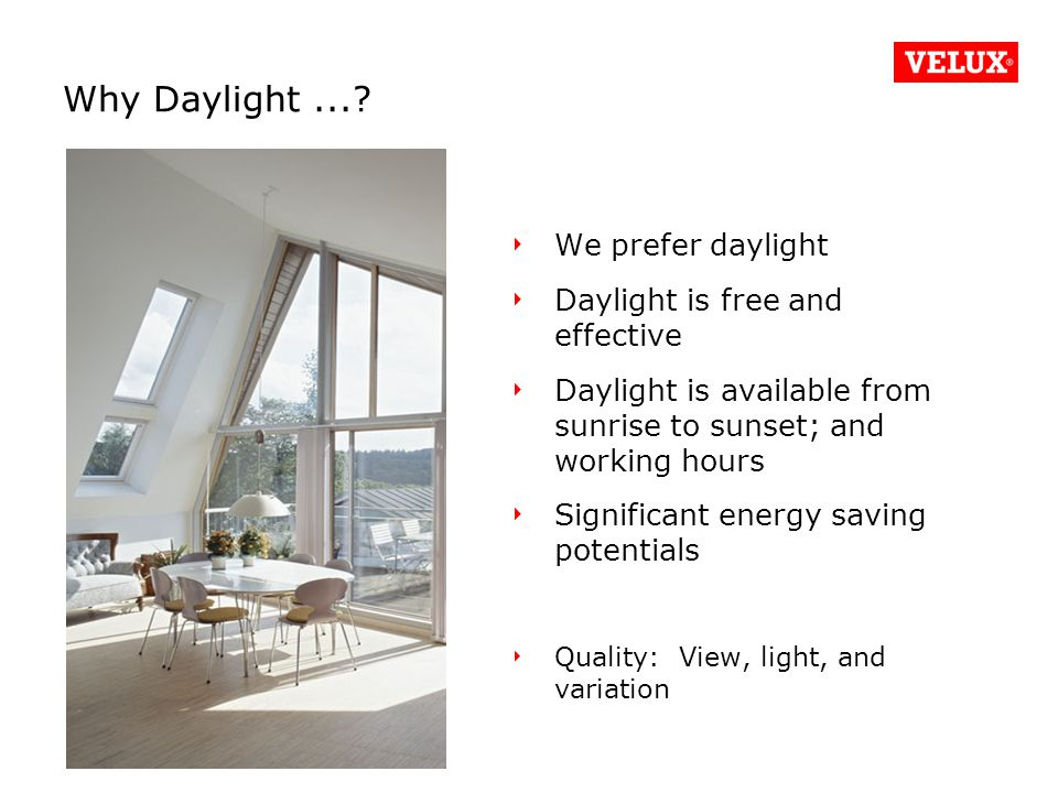 We prefer daylight Daylight is free and effective Daylight is available from sunrise to sunset; and working hours Significant energy saving potentials Quality: View, light, and variation Why Daylight...