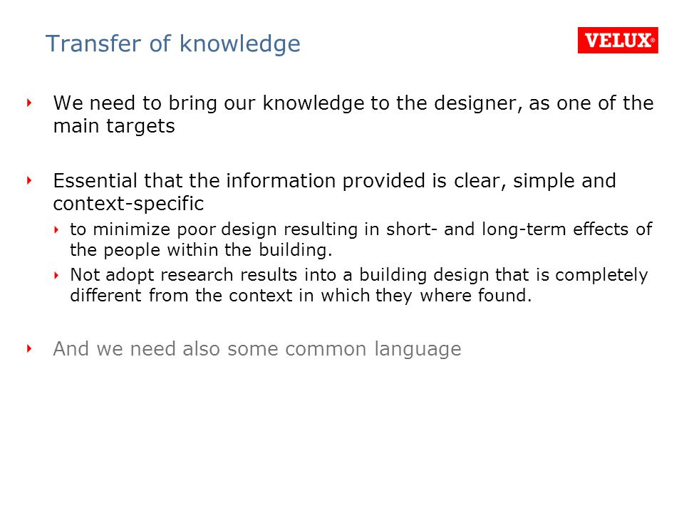 Transfer of knowledge We need to bring our knowledge to the designer, as one of the main targets Essential that the information provided is clear, simple and context-specific to minimize poor design resulting in short- and long-term effects of the people within the building.