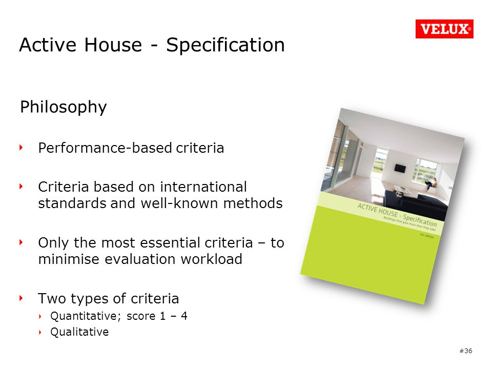 Active House - Specification Philosophy Performance-based criteria Criteria based on international standards and well-known methods Only the most essential criteria – to minimise evaluation workload Two types of criteria Quantitative; score 1 – 4 Qualitative #36