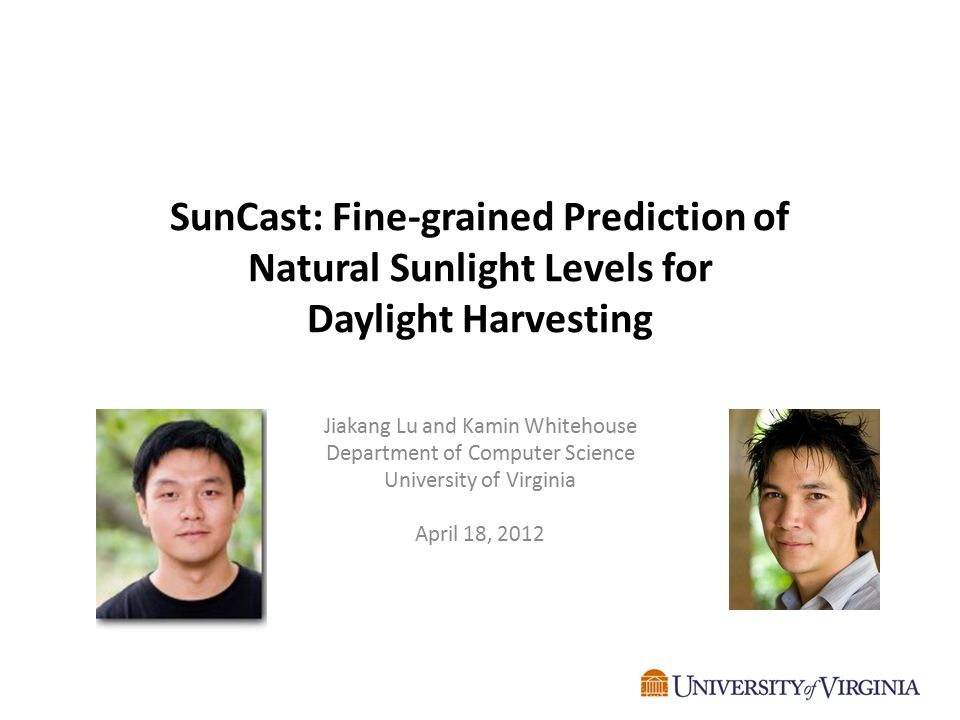 SunCast: Fine-grained Prediction of Natural Sunlight Levels for Daylight Harvesting Jiakang Lu and Kamin Whitehouse Department of Computer Science Uni