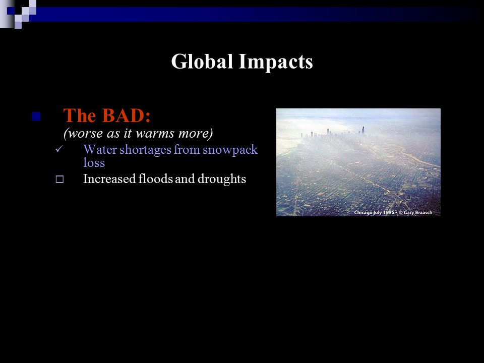 Global Impacts The BAD: (worse as it warms more) Water shortages from snowpack loss  Increased floods and droughts