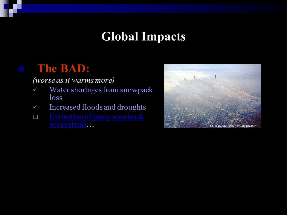 Global Impacts The BAD: (worse as it warms more) Water shortages from snowpack loss Increased floods and droughts  Extinction of many species & ecosystems… Extinction of many species & ecosystems
