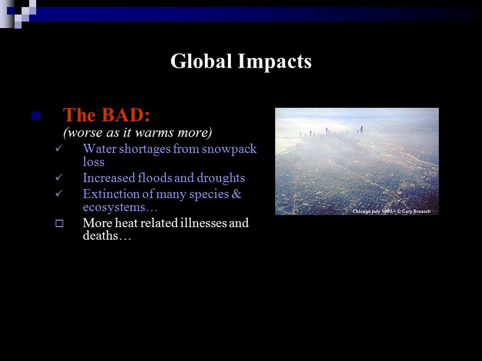 Global Impacts The BAD: (worse as it warms more) Water shortages from snowpack loss Increased floods and droughts Extinction of many species & ecosystems…  More heat related illnesses and deaths…